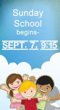 Sunday School begins Sept. 7 at 9:15 a.m. Call for more info.